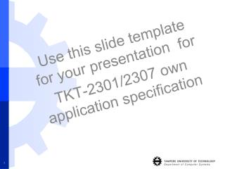 Use this slide template for your presentation  for TKT-2301/2307 own application specification
