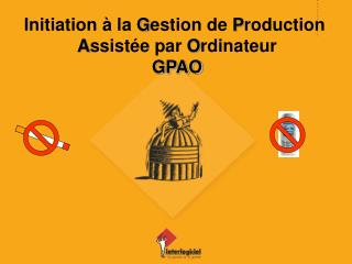 Initiation à la  G estion de  P roduction  A ssistée par  O rdinateur GPAO