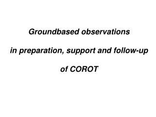 Groundbased observations in preparation, support and follow-up of COROT
