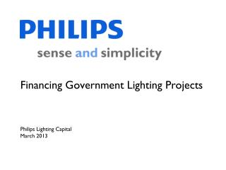 Financing Government Lighting Projects Philips Lighting Capital March 2013