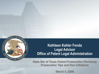 Kathleen Kahler Fonda Legal Advisor Office of Patent Legal Administration State Bar of Texas Patent Prosecution Workshop