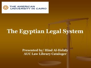 The Egyptian Legal System Presented by/ Hind Al-Helaly AUC Law Library Cataloger