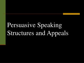 Persuasive Speaking Structures and Appeals