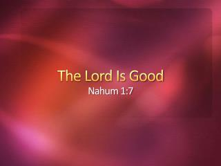 The Lord Is Good Nahum 1:7