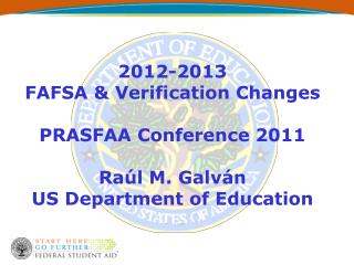 2012-2013  FAFSA & Verification Changes PRASFAA Conference 2011 Raúl M. Galván US Department of Education
