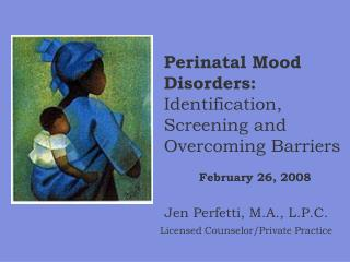 Perinatal Mood Disorders:   Identification, Screening and Overcoming Barriers February 26, 2008