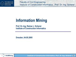 Information Mining Prof. Dr.-Ing. Raimar J. Scherer Institute of Construction Informatics Dresden, 04.05.2005
