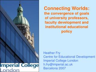 Heather Fry Centre for Educational Development Imperial College London h.fry@imperial.ac.uk