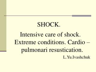 SHOCK. Intensive care of shock. Extreme conditions. Cardio –pulmonari resustication.