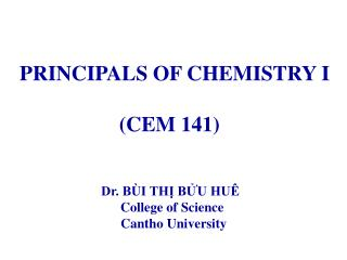 PRINCIPALS OF CHEMISTRY I (CEM 141) Dr. BÙI THỊ BỬU HUÊ  College of Science  Cantho University