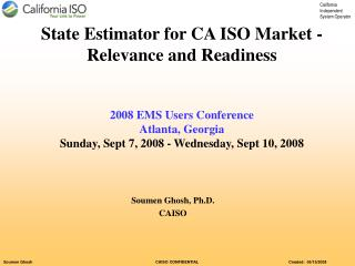 State Estimator for CA ISO Market -Relevance and Readiness   2008 EMS Users Conference  Atlanta, Georgia Sunday, Sept 7,