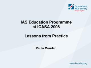 IAS Education Programme at ICASA 2008 Lessons from Practice Paula Munderi