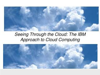 Seeing Through the Cloud: The IBM Approach to Cloud Computing