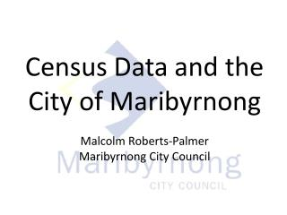 Census Data and the City of Maribyrnong Malcolm Roberts-Palmer Maribyrnong City Council