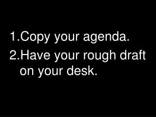 Copy your agenda. Have your rough draft on your desk.