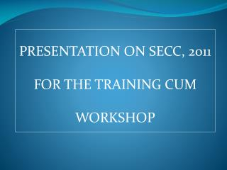PRESENTATION ON SECC, 2011 FOR THE TRAINING CUM WORKSHOP