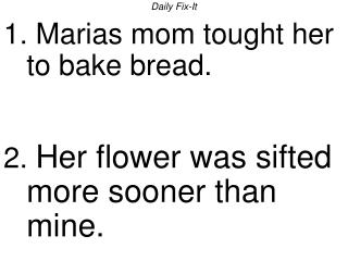 Daily Fix-It 1. Marias mom tought her to bake bread. 2. Her flower was sifted more sooner than mine.