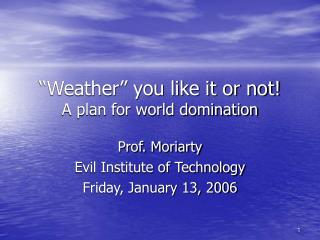 """Weather"" you like it or not! A plan for world domination"