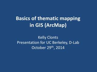 Basics of thematic mapping in GIS ( ArcMap ) Kelly  Clonts Presentation for UC Berkeley, D-Lab