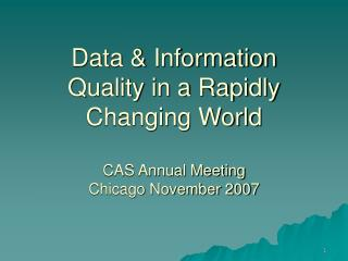 Data & Information Quality in a Rapidly Changing World CAS Annual Meeting Chicago November 2007