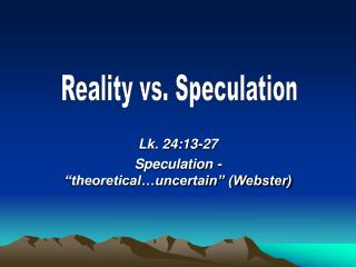 "Lk. 24:13-27 Speculation - ""theoretical…uncertain"" (Webster)"