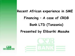 Recent African experience in SME Financing – A case of CRDB Bank LTD (Tanzania) Presented by Elibariki Masuke