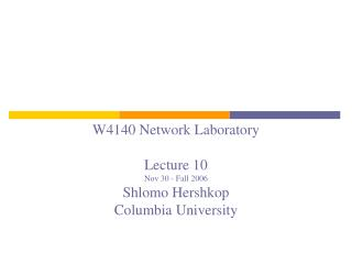 W4140 Network Laboratory Lecture 10 Nov 30 - Fall 2006 Shlomo Hershkop Columbia University