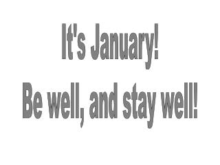It's January! Be well, and stay well!