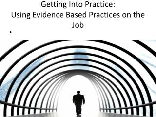 Getting Into Practice: Using Evidence Based Practices on the Job