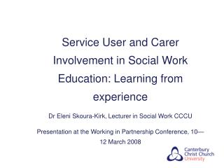 Service User and Carer Involvement in Social Work Education: Learning from experience Dr Eleni Skoura-Kirk, Lecturer in