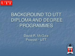 BACKGROUND TO UTT  DIPLOMA AND DEGREE  PROGRAMMES David R. McGaw Provost - UTT