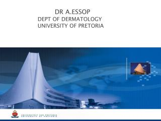 DR  A.ESSOP           DEPT  OF DERMATOLOGY            UNIVERSITY  OF PRETORIA