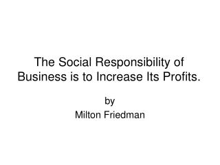 The Social Responsibility of Business is to Increase Its Profits.
