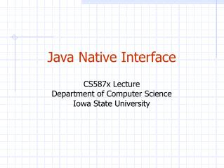 Java Native Interface CS587x Lecture Department of Computer Science Iowa State University