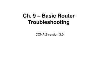 Ch. 9 – Basic Router Troubleshooting