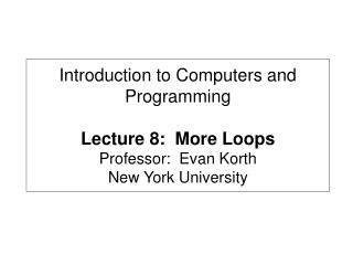 Introduction to Computers and Programming Lecture 8:  More Loops Professor:  Evan Korth New York University