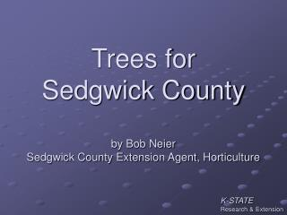 Trees for Sedgwick County by Bob Neier Sedgwick County Extension Agent, Horticulture