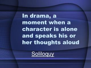 In drama, a moment when a character is alone and speaks his or her thoughts aloud