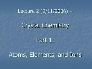 Lecture 2 (9/11/2006) –  Crystal Chemistry Part 1:  Atoms, Elements, and Ions