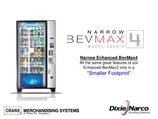 Narrow Enhanced BevMax4 All the same great features of our  Enhanced BevMax3 only in a