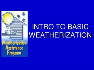 INTRO TO BASIC WEATHERIZATION
