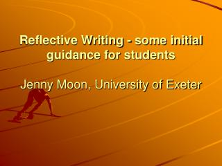 Reflective Writing - some initial guidance for students Jenny Moon, University of Exeter