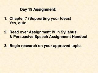 Day 19  Assignment : 1.  Chapter 7 (Supporting your Ideas)      Yes, quiz. 2.  Read over Assignment IV in Syllabus