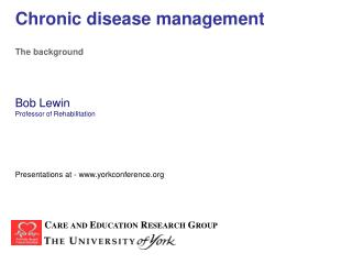 Chronic disease management The background Bob Lewin Professor of Rehabilitation Presentations at - www.yorkconference.or