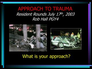 APPROACH TO TRAUMA Resident Rounds July 17 th , 2003 Rob Hall PGY4