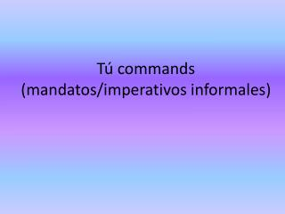 Tú  commands ( mandatos / imperativos informales )