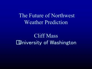 The Future of Northwest Weather Prediction Cliff Mass  University of Washington