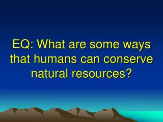 EQ: What are some ways that humans can conserve natural resources?