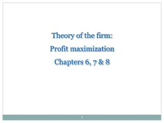 Theory of the firm:  Profit maximization Chapters 6, 7 & 8