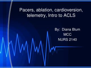 Pacers, ablation, cardioversion, telemetry, Intro to ACLS